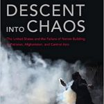 """Descent into Chaos: The United States and the Failure of Nation Building in Pakistan, Afghanistan and Central Asia"""